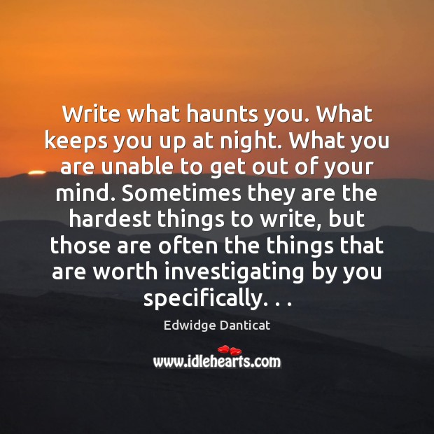 Write what haunts you. What keeps you up at night. What you Edwidge Danticat Picture Quote