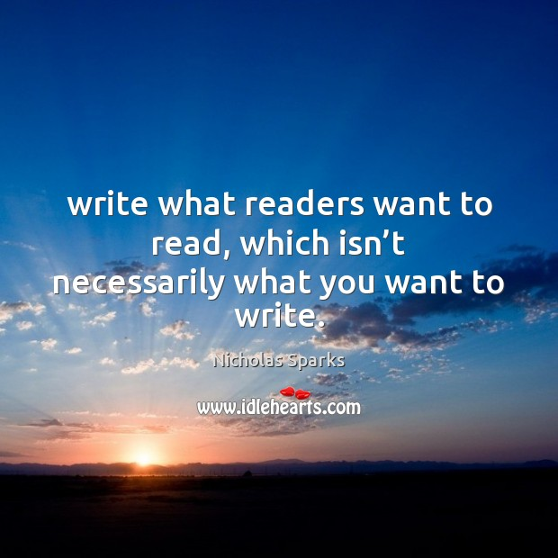 Write what readers want to read, which isn't necessarily what you want to write. Image