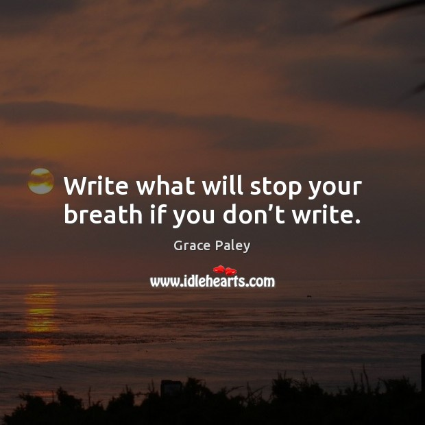 Write what will stop your breath if you don't write. Grace Paley Picture Quote