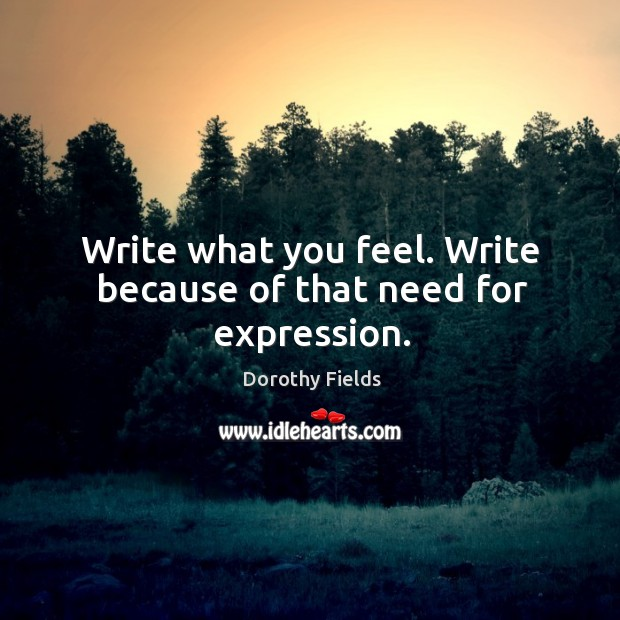 Write what you feel. Write because of that need for expression. Dorothy Fields Picture Quote