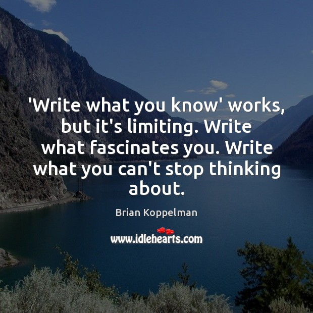 Image, 'Write what you know' works, but it's limiting. Write what fascinates you.