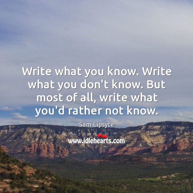 Write what you know. Write what you don't know. But most of Image