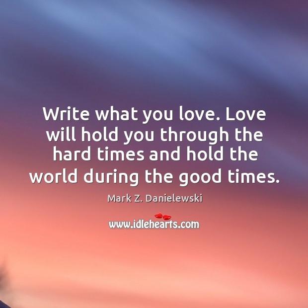 Write what you love. Love will hold you through the hard times Mark Z. Danielewski Picture Quote