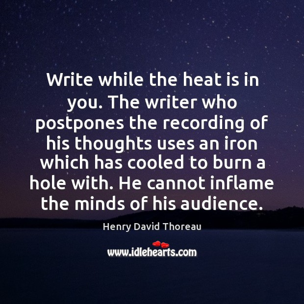 Write while the heat is in you. The writer who postpones the Image