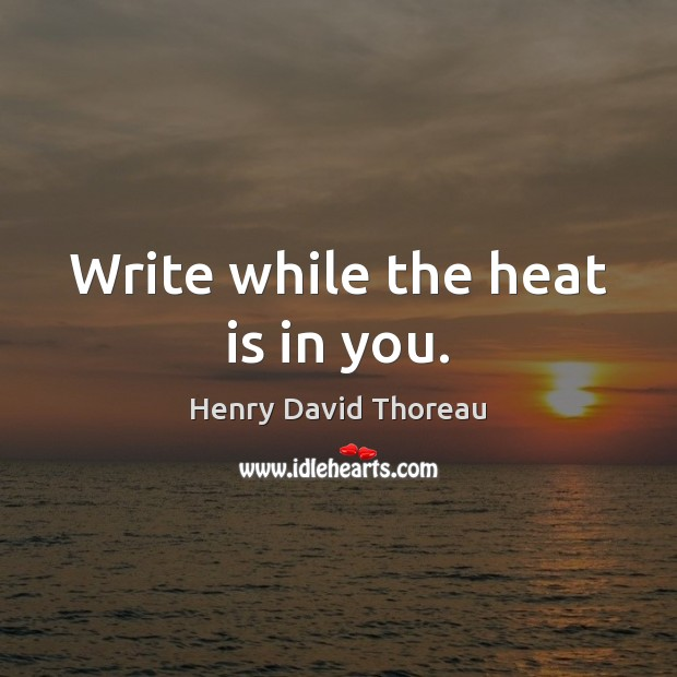 Write while the heat is in you. Image