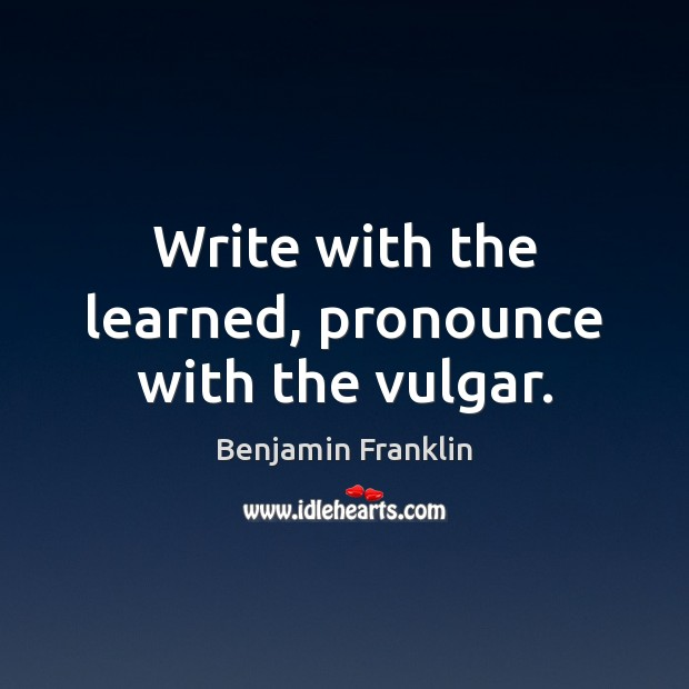 Write with the learned, pronounce with the vulgar. Benjamin Franklin Picture Quote