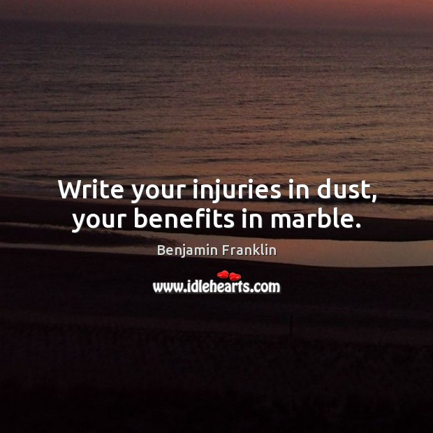 Write your injuries in dust, your benefits in marble. Image