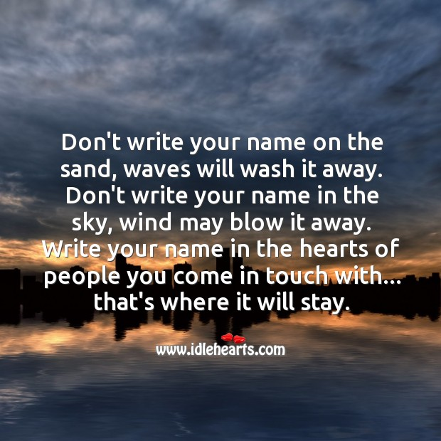 Write Your Name In The Hearts Of People You Come In Touch With