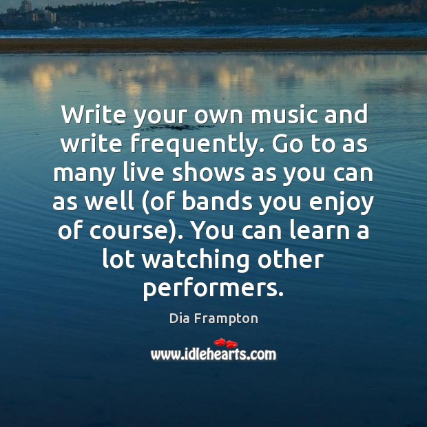 Image, Write your own music and write frequently. Go to as many live