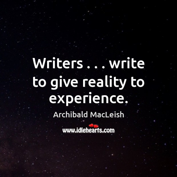 Writers . . . write to give reality to experience. Image