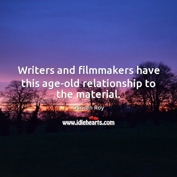 Writers and filmmakers have this age-old relationship to the material. Duncan Roy Picture Quote