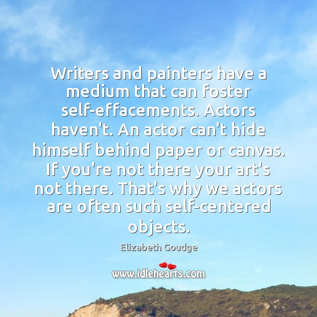 Writers and painters have a medium that can foster self-effacements. Actors haven't. Elizabeth Goudge Picture Quote