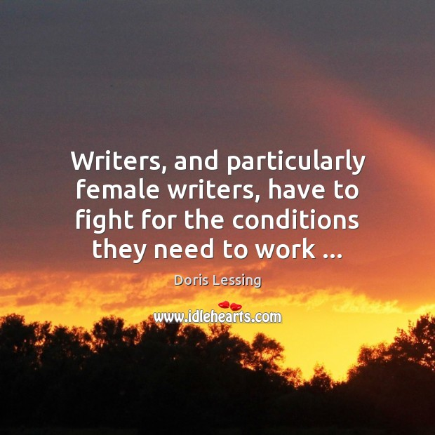 Writers, and particularly female writers, have to fight for the conditions they Doris Lessing Picture Quote