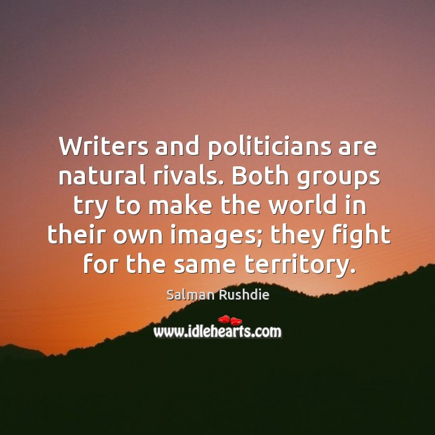 Writers and politicians are natural rivals. Both groups try to make the world in their own images; they fight for the same territory. Image