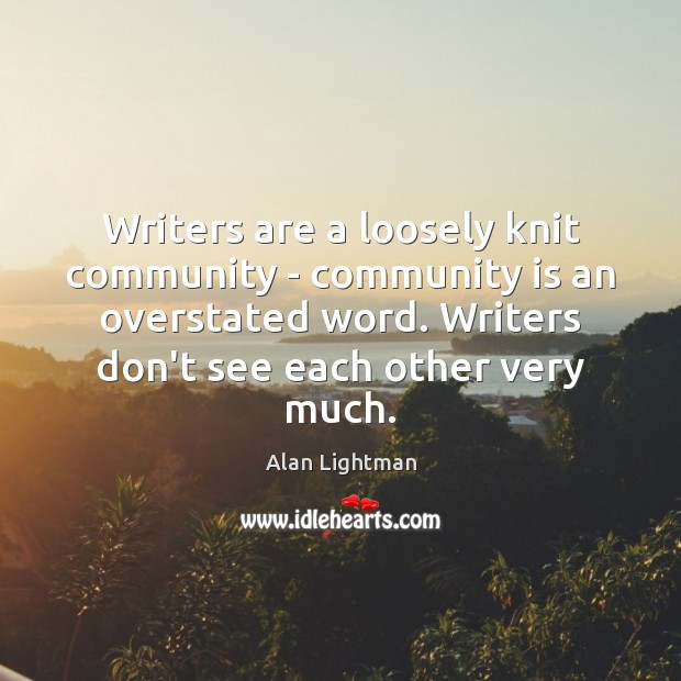 Writers are a loosely knit community – community is an overstated word. Alan Lightman Picture Quote