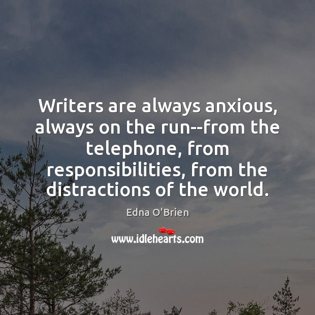 Writers are always anxious, always on the run–from the telephone, from responsibilities, Edna O'Brien Picture Quote