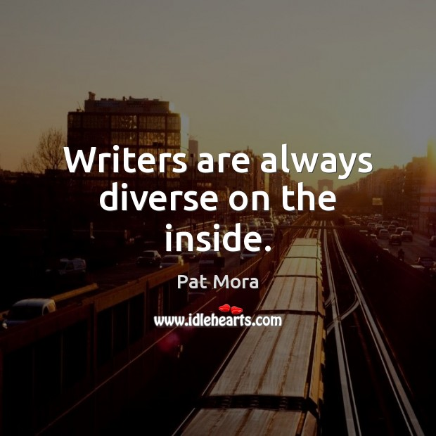 Writers are always diverse on the inside. Pat Mora Picture Quote
