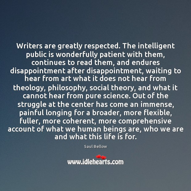Writers are greatly respected. The intelligent public is wonderfully patient with them, Saul Bellow Picture Quote