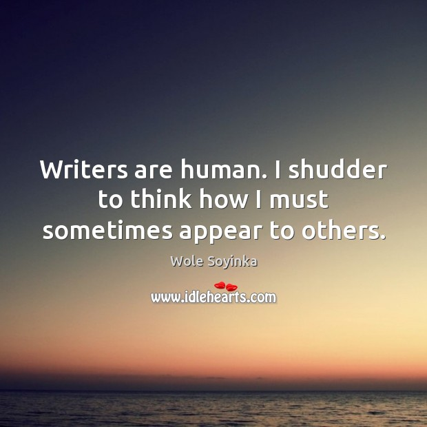 Writers are human. I shudder to think how I must sometimes appear to others. Wole Soyinka Picture Quote