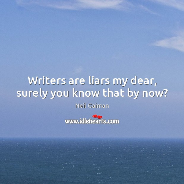 Writers are liars my dear, surely you know that by now? Neil Gaiman Picture Quote