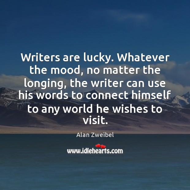 Image, Writers are lucky. Whatever the mood, no matter the longing, the writer