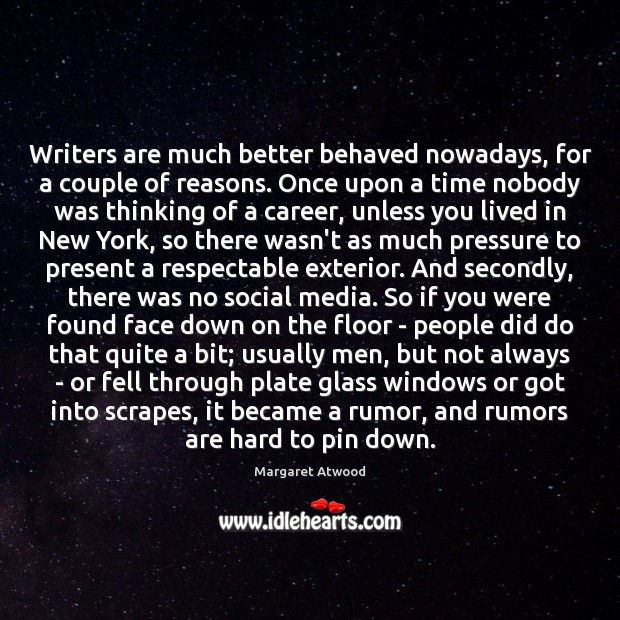 Writers are much better behaved nowadays, for a couple of reasons. Once Margaret Atwood Picture Quote