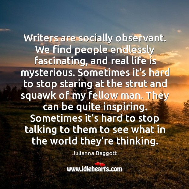 Writers are socially observant. We find people endlessly fascinating, and real life Julianna Baggott Picture Quote