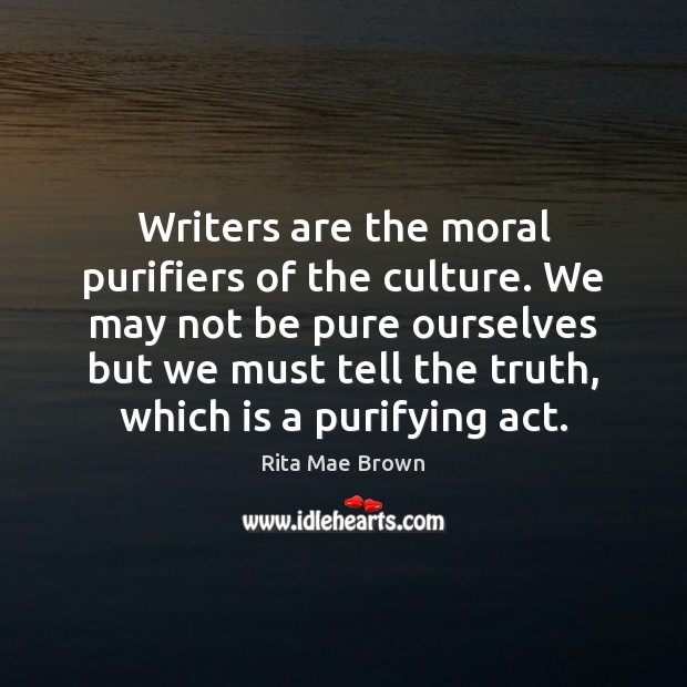 Writers are the moral purifiers of the culture. We may not be Rita Mae Brown Picture Quote