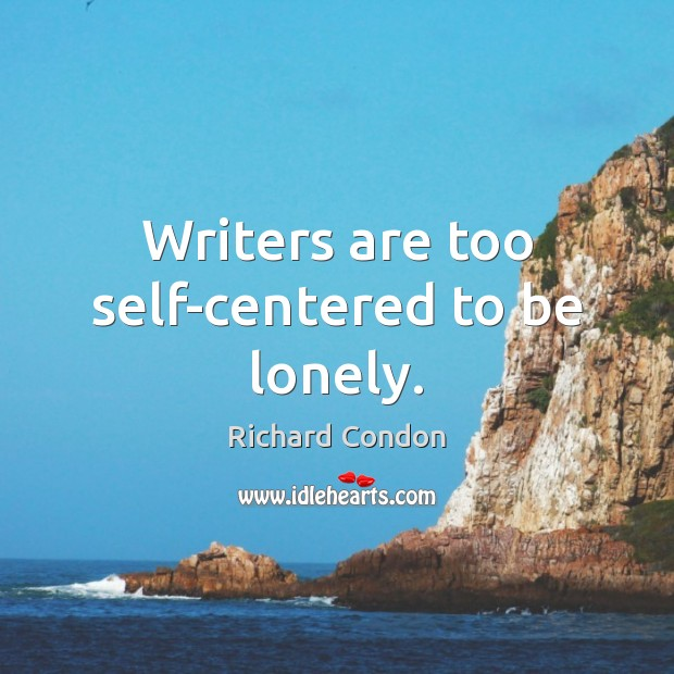 Writers are too self-centered to be lonely. Richard Condon Picture Quote