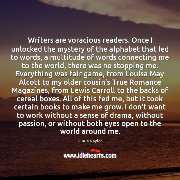 Writers are voracious readers. Once I unlocked the mystery of the alphabet Gloria Naylor Picture Quote