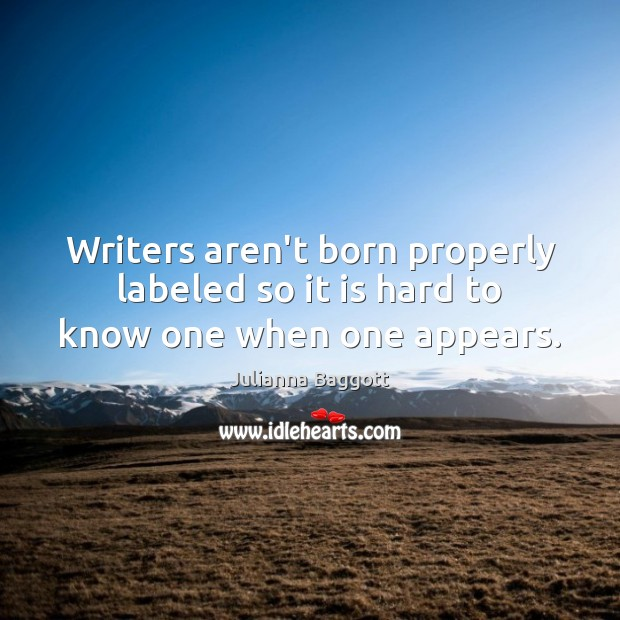 Writers aren't born properly labeled so it is hard to know one when one appears. Julianna Baggott Picture Quote