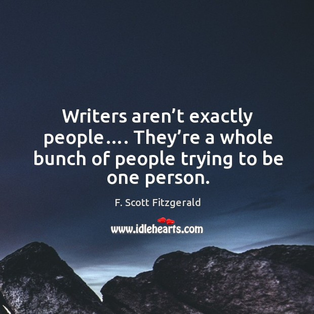Writers aren't exactly people…. They're a whole bunch of people trying to be one person. Image