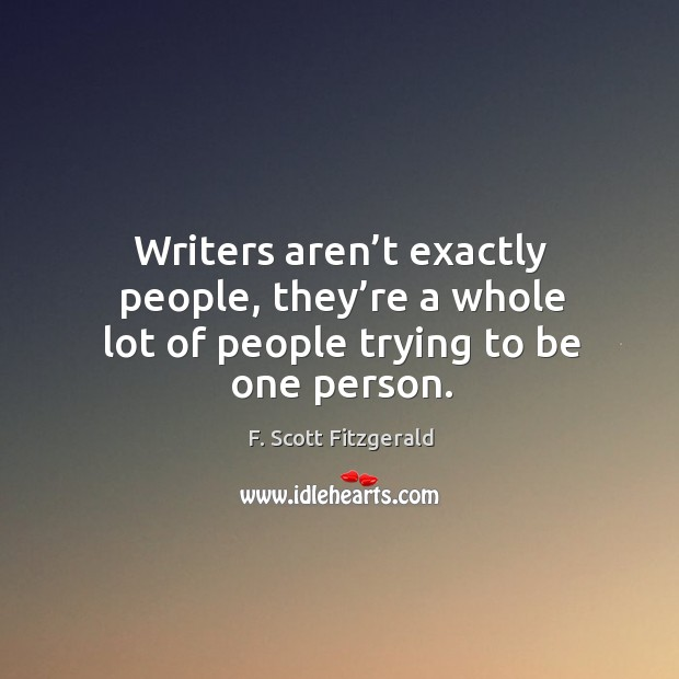 Image, Writers aren't exactly people, they're a whole lot of people trying to be one person.
