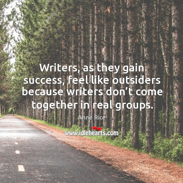 Writers, as they gain success, feel like outsiders because writers don't come together in real groups. Image