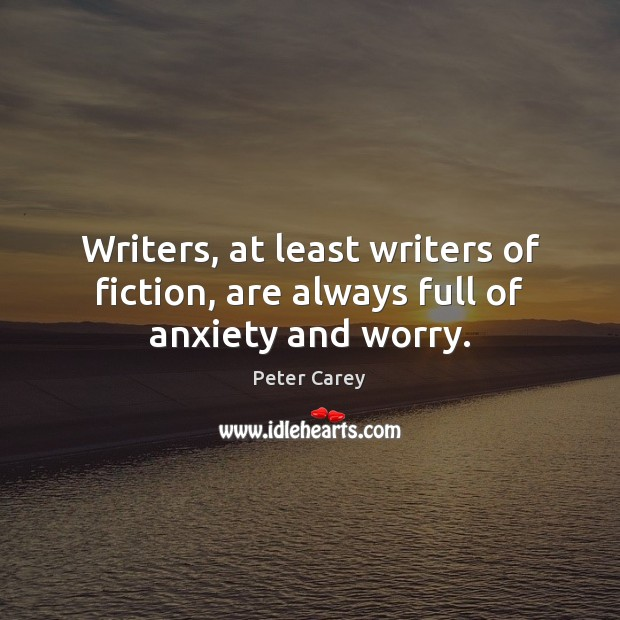 Image, Writers, at least writers of fiction, are always full of anxiety and worry.