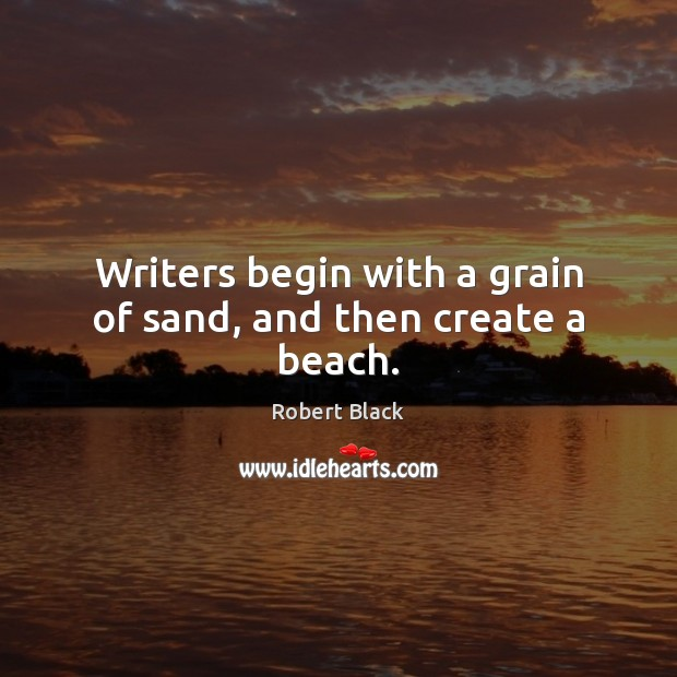 Image, Writers begin with a grain of sand, and then create a beach.