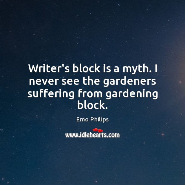 Writer's block is a myth. I never see the gardeners suffering from gardening block. Emo Philips Picture Quote
