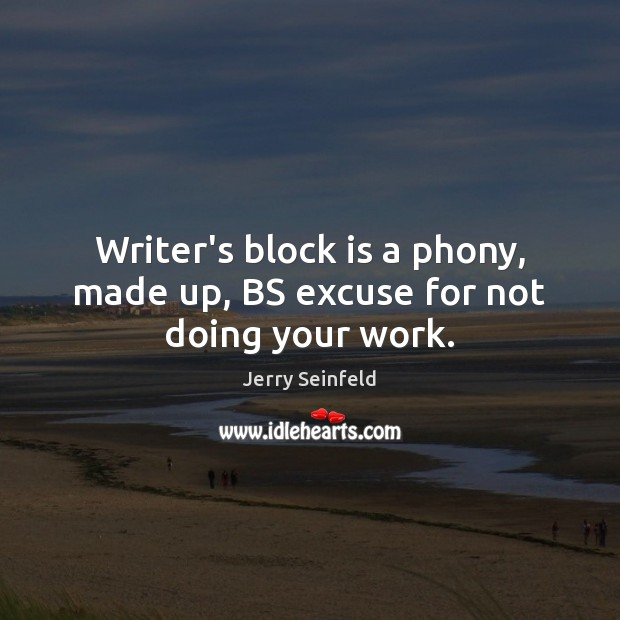 Writer's block is a phony, made up, BS excuse for not doing your work. Jerry Seinfeld Picture Quote