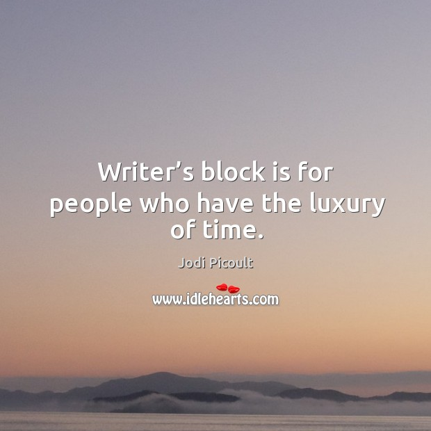 Writer's block is for people who have the luxury of time. Image