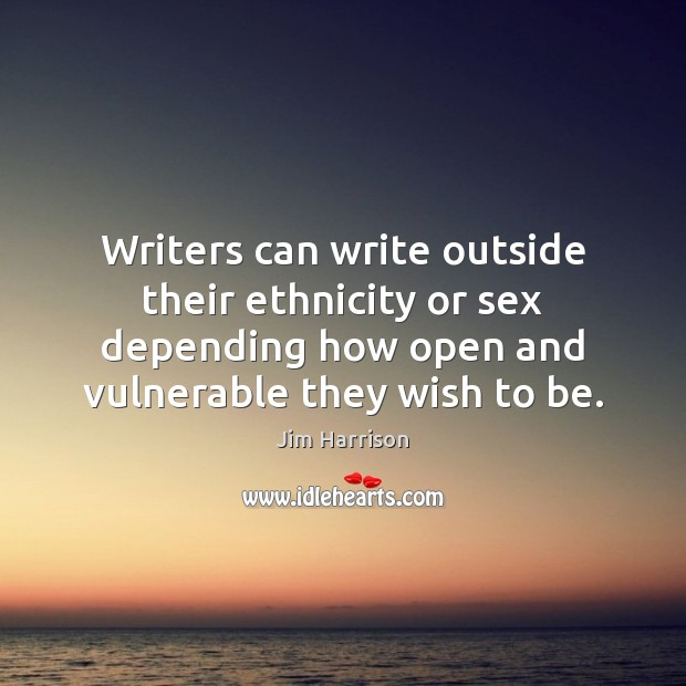 Writers can write outside their ethnicity or sex depending how open and Jim Harrison Picture Quote