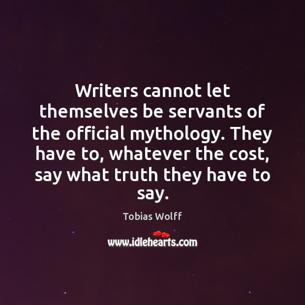 Writers cannot let themselves be servants of the official mythology. They have Image