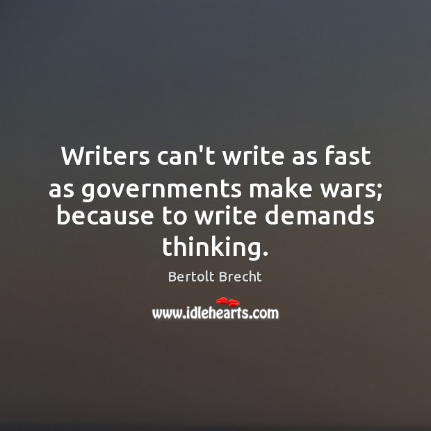 Writers can't write as fast as governments make wars; because to write demands thinking. Image