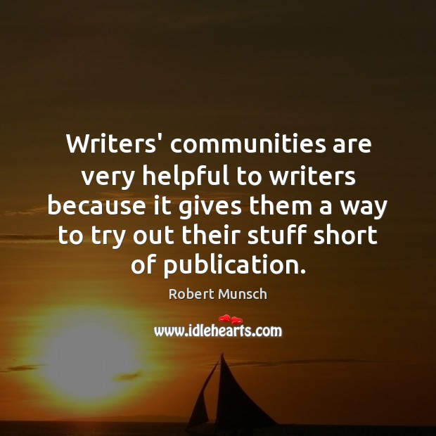 Writers' communities are very helpful to writers because it gives them a Robert Munsch Picture Quote