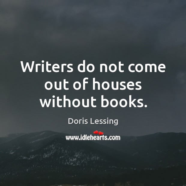 Writers do not come out of houses without books. Doris Lessing Picture Quote