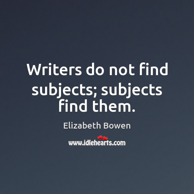 Writers do not find subjects; subjects find them. Elizabeth Bowen Picture Quote