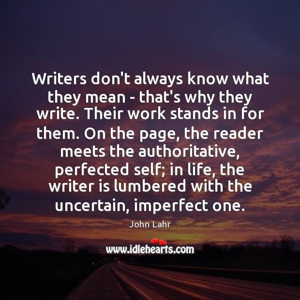 Writers don't always know what they mean – that's why they write. John Lahr Picture Quote