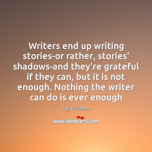Writers end up writing stories-or rather, stories' shadows-and they're grateful if they Image