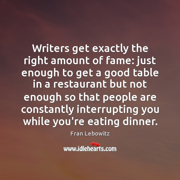 Writers get exactly the right amount of fame: just enough to get Fran Lebowitz Picture Quote