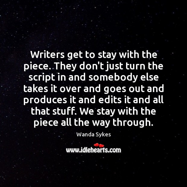 Writers get to stay with the piece. They don't just turn the Wanda Sykes Picture Quote