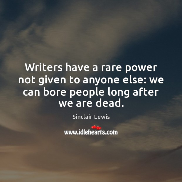 Writers have a rare power not given to anyone else: we can Sinclair Lewis Picture Quote
